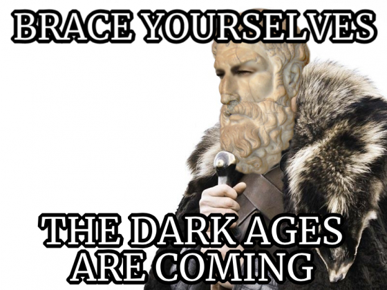 Brace Yourselves: The Dark Ages Are Coming